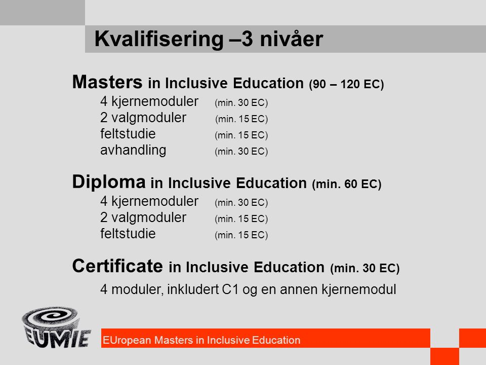 EUropean Masters in Inclusive Education Kvalifisering –3 nivåer Masters in Inclusive Education (90 – 120 EC) 4 kjernemoduler (min.