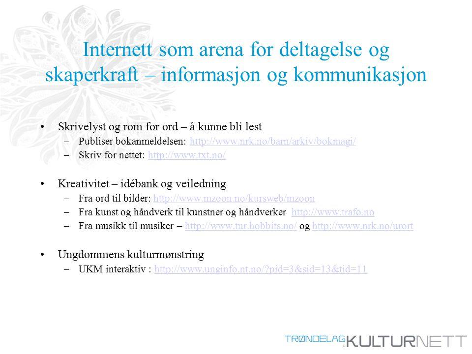 Internett som arena for deltagelse og skaperkraft – informasjon og kommunikasjon Skrivelyst og rom for ord – å kunne bli lest –Publiser bokanmeldelsen: http://www.nrk.no/barn/arkiv/bokmagi/http://www.nrk.no/barn/arkiv/bokmagi/ –Skriv for nettet: http://www.txt.no/http://www.txt.no/ Kreativitet – idébank og veiledning –Fra ord til bilder: http://www.mzoon.no/kursweb/mzoonhttp://www.mzoon.no/kursweb/mzoon –Fra kunst og håndverk til kunstner og håndverker http://www.trafo.nohttp://www.trafo.no –Fra musikk til musiker – http://www.tur.hobbits.no/ og http://www.nrk.no/urorthttp://www.tur.hobbits.no/http://www.nrk.no/urort Ungdommens kulturmønstring –UKM interaktiv : http://www.unginfo.nt.no/?pid=3&sid=13&tid=11http://www.unginfo.nt.no/?pid=3&sid=13&tid=11