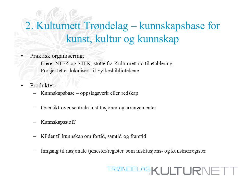 2. Kulturnett Trøndelag – kunnskapsbase for kunst, kultur og kunnskap Praktisk organisering: –Eiere: NTFK og STFK, støtte fra Kulturnett.no til etable