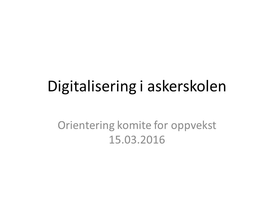 Digitalisering i askerskolen Orientering komite for oppvekst 15.03.2016
