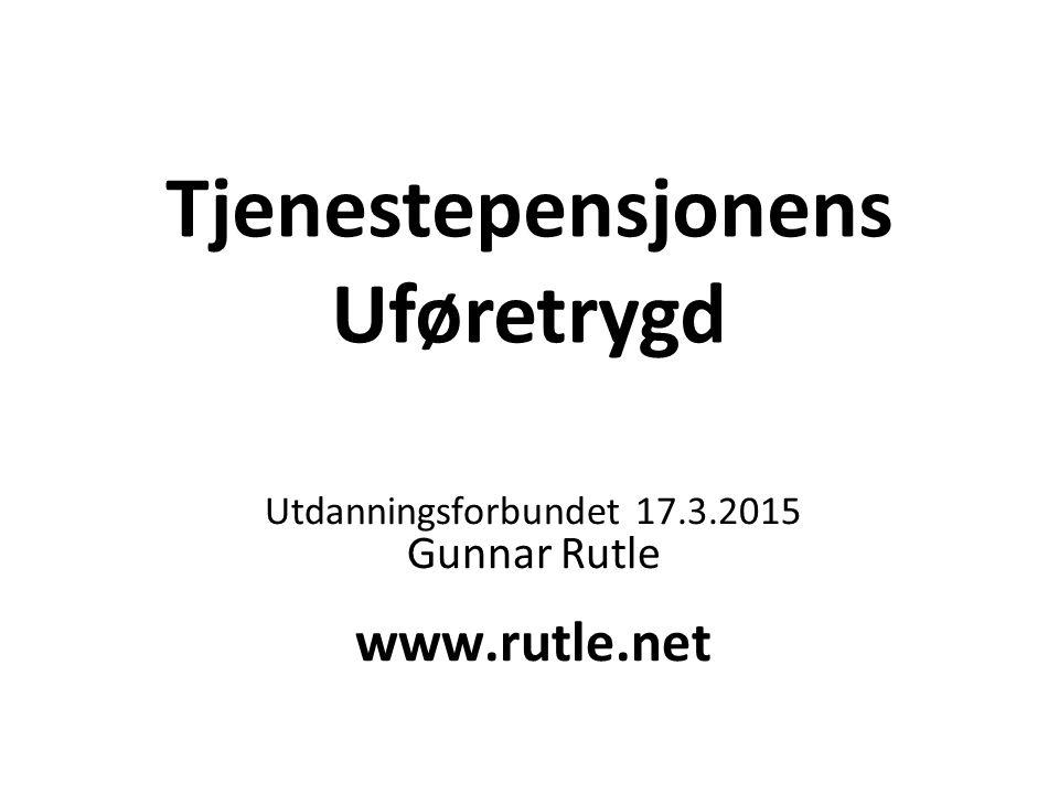 Tjenestepensjonens Uføretrygd Utdanningsforbundet 17.3.2015 Gunnar Rutle www.rutle.net