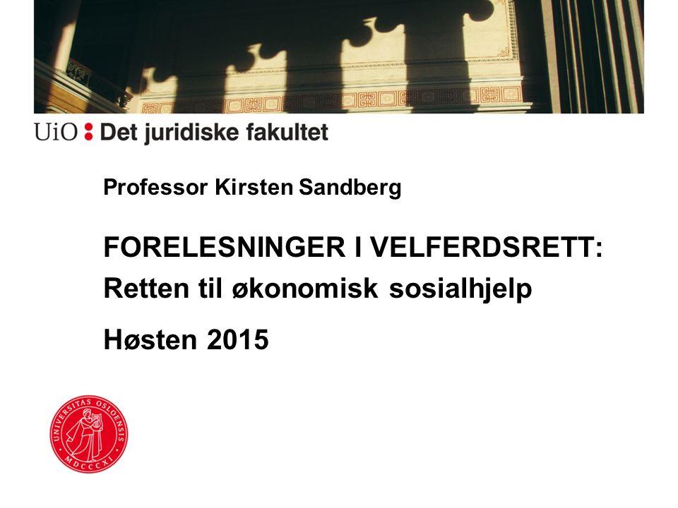 Professor Kirsten Sandberg FORELESNINGER I VELFERDSRETT: Retten til økonomisk sosialhjelp Høsten 2015