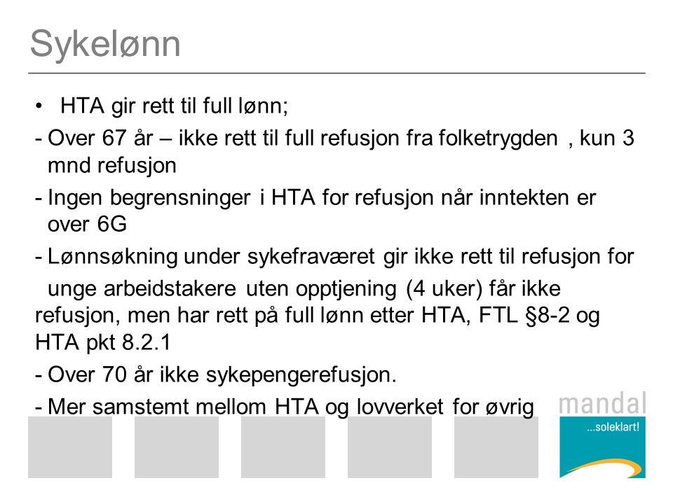 Sykelønn HTA gir rett til full lønn; -Over 67 år – ikke rett til full refusjon fra folketrygden, kun 3 mnd refusjon -Ingen begrensninger i HTA for refusjon når inntekten er over 6G -Lønnsøkning under sykefraværet gir ikke rett til refusjon for unge arbeidstakere uten opptjening (4 uker) får ikke refusjon, men har rett på full lønn etter HTA, FTL §8-2 og HTA pkt 8.2.1 -Over 70 år ikke sykepengerefusjon.