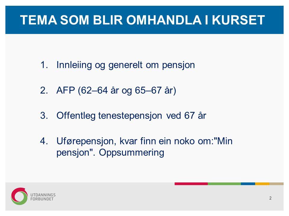 2 TEMA SOM BLIR OMHANDLA I KURSET 1.Innleiing og generelt om pensjon 2.AFP (62–64 år og 65–67 år) 3.Offentleg tenestepensjon ved 67 år 4.Uførepensjon, kvar finn ein noko om: Min pensjon .