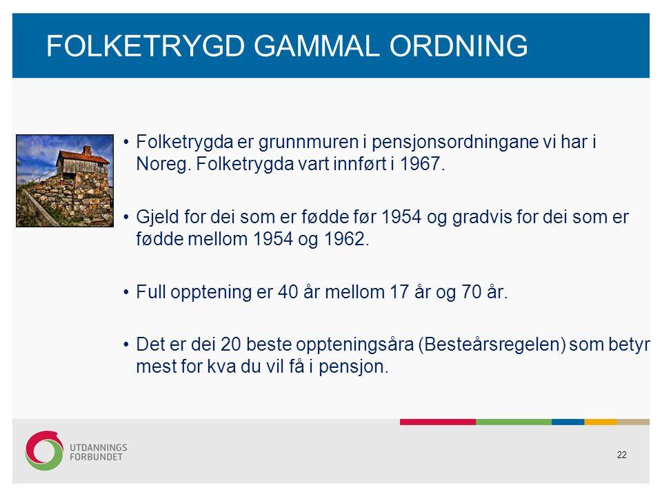 22 FOLKETRYGD GAMMAL ORDNING Folketrygda er grunnmuren i pensjonsordningane vi har i Noreg.