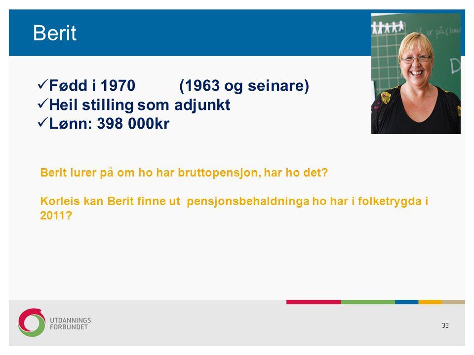 33 Berit Fødd i 1970 (1963 og seinare) Heil stilling som adjunkt Lønn: 398 000kr Berit lurer på om ho har bruttopensjon, har ho det.