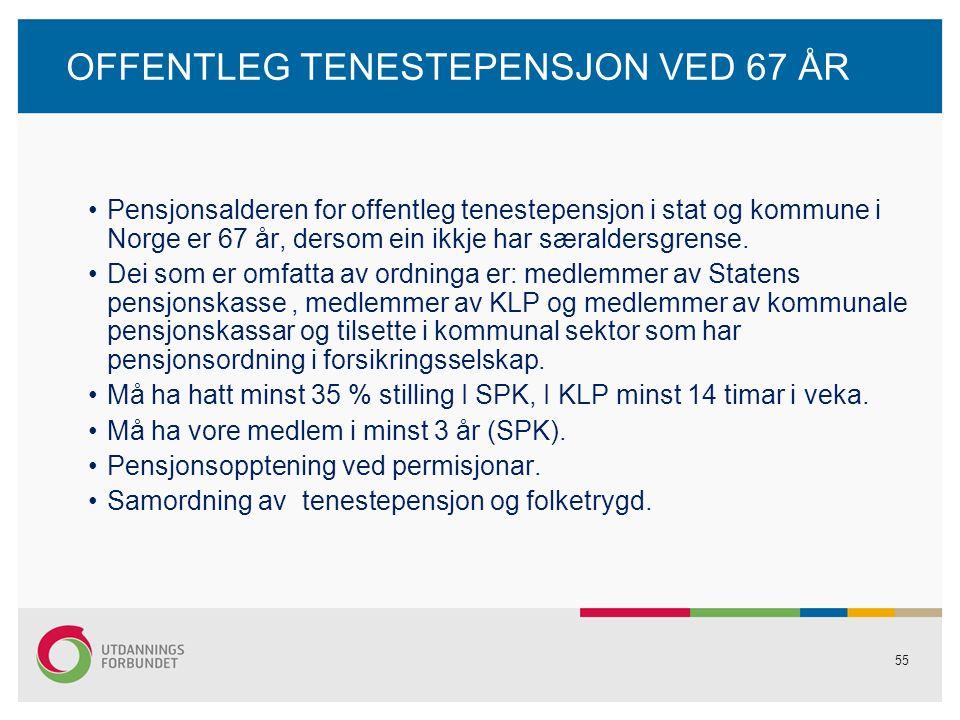 55 OFFENTLEG TENESTEPENSJON VED 67 ÅR Pensjonsalderen for offentleg tenestepensjon i stat og kommune i Norge er 67 år, dersom ein ikkje har særaldersgrense.