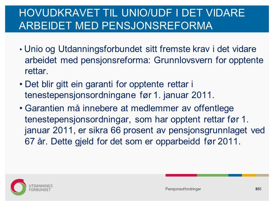 88 HOVUDKRAVET TIL UNIO/UDF I DET VIDARE ARBEIDET MED PENSJONSREFORMA Unio og Utdanningsforbundet sitt fremste krav i det vidare arbeidet med pensjonsreforma: Grunnlovsvern for opptente rettar.
