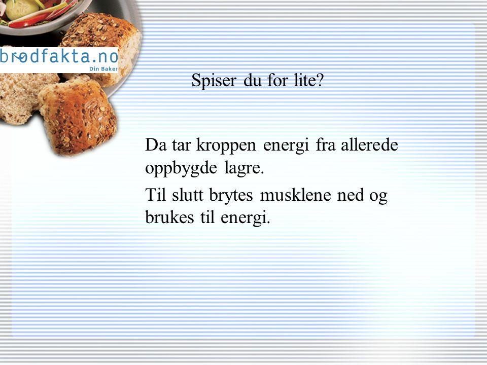 Spiser du for lite. Da tar kroppen energi fra allerede oppbygde lagre.