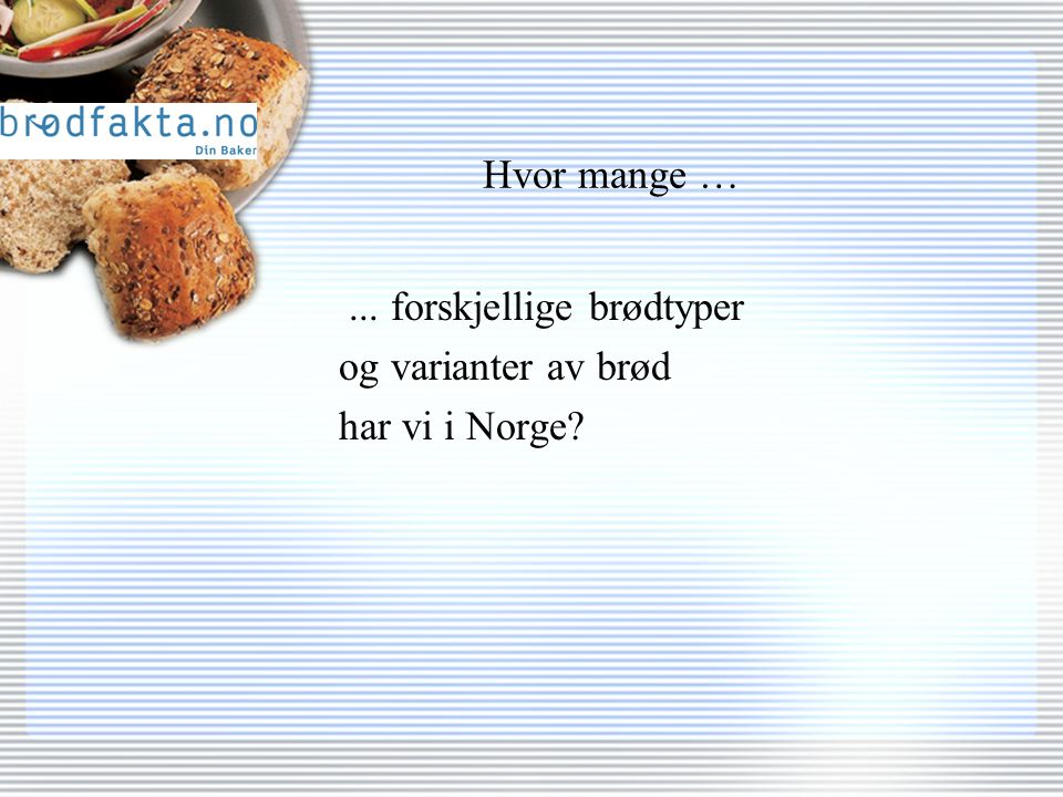 Hvor mange …... forskjellige brødtyper og varianter av brød har vi i Norge