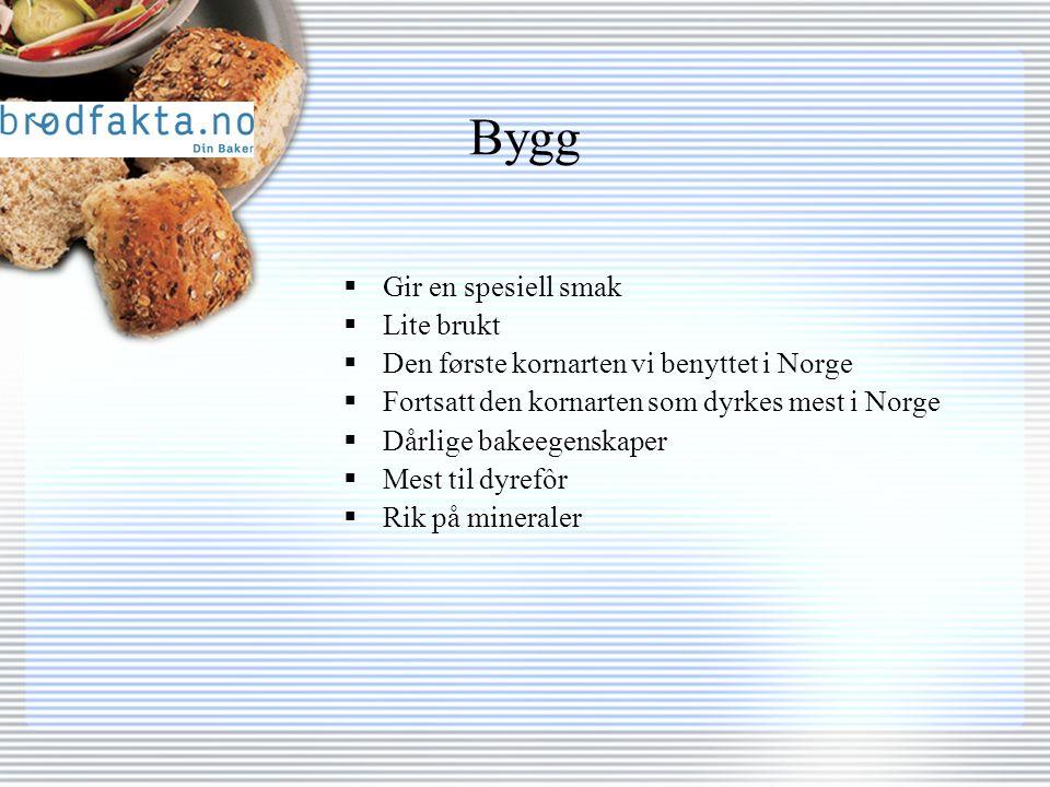 Bygg  Gir en spesiell smak  Lite brukt  Den første kornarten vi benyttet i Norge  Fortsatt den kornarten som dyrkes mest i Norge  Dårlige bakeegenskaper  Mest til dyrefôr  Rik på mineraler