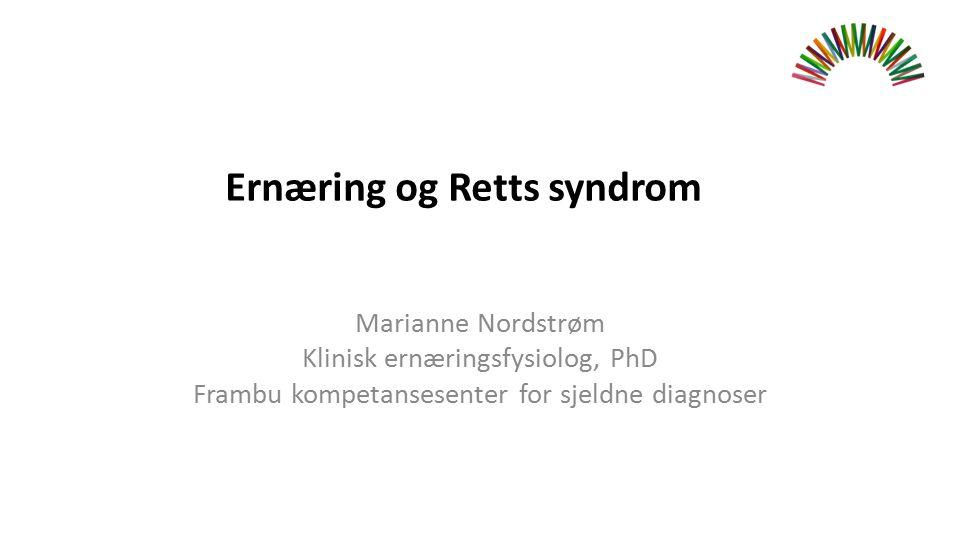 Marianne Nordstrøm Klinisk ernæringsfysiolog, PhD Frambu kompetansesenter for sjeldne diagnoser Ernæring og Retts syndrom