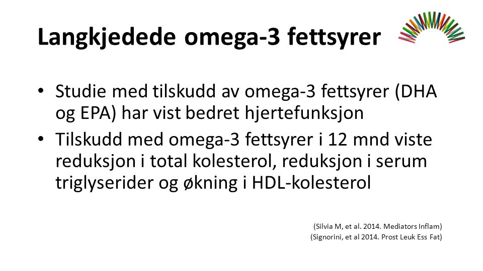 Langkjedede omega-3 fettsyrer Studie med tilskudd av omega-3 fettsyrer (DHA og EPA) har vist bedret hjertefunksjon Tilskudd med omega-3 fettsyrer i 12 mnd viste reduksjon i total kolesterol, reduksjon i serum triglyserider og økning i HDL-kolesterol (Silvia M, et al.