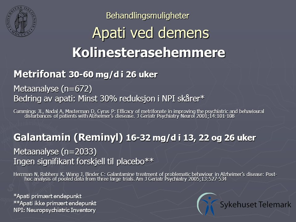 Behandlingsmuligheter Apati ved demens Kolinesterasehemmere Metrifonat 30-60 mg/d i 26 uker Metaanalyse (n=672) Bedring av apati: Minst 30% reduksjon i NPI skårer* Cummings JL, Nadal A, Masterman D, Cyrus P: Efficacy of metrifonate in improving the psychiatric and behavioural disturbances of patients with Alzheimer's diesease.