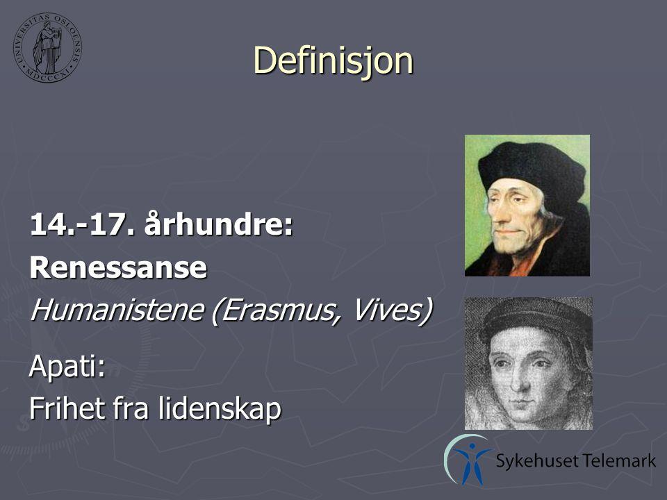 Definisjon 14.-17. århundre: Renessanse Humanistene (Erasmus, Vives) Apati: Frihet fra lidenskap