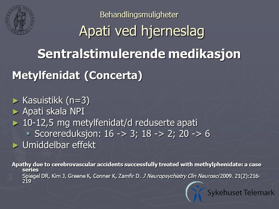 Behandlingsmuligheter Apati ved hjerneslag Sentralstimulerende medikasjon Metylfenidat (Concerta) ► Kasuistikk (n=3) ► Apati skala NPI ► 10-12,5 mg metylfenidat/d reduserte apati  Scorereduksjon: 16 -> 3; 18 -> 2; 20 -> 6 ► Umiddelbar effekt Apathy due to cerebrovascular accidents successfully treated with methylphenidate: a case series Spiegel DR, Kim J, Greene K, Conner K, Zamfir D.
