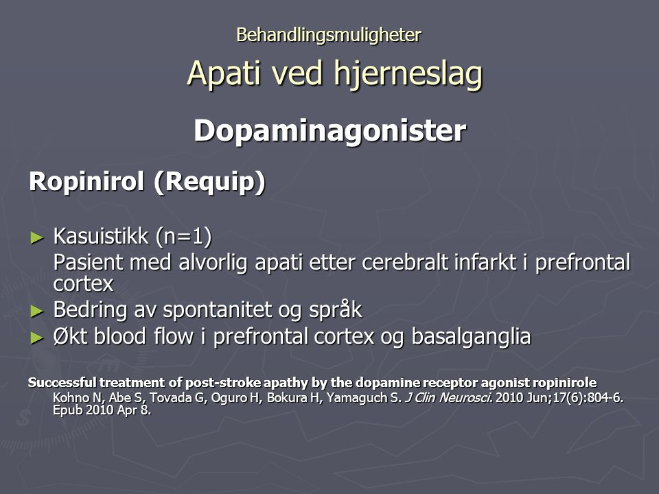 Behandlingsmuligheter Apati ved hjerneslag Dopaminagonister Ropinirol (Requip) ► Kasuistikk (n=1) Pasient med alvorlig apati etter cerebralt infarkt i prefrontal cortex ► Bedring av spontanitet og språk ► Økt blood flow i prefrontal cortex og basalganglia Successful treatment of post-stroke apathy by the dopamine receptor agonist ropinirole Kohno N, Abe S, Tovada G, Oguro H, Bokura H, Yamaguch S.