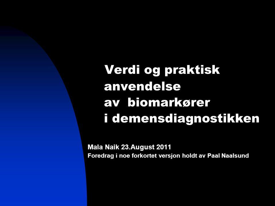 Verdi og praktisk anvendelse av biomarkører i demensdiagnostikken Mala Naik 23.August 2011 Foredrag i noe forkortet versjon holdt av Paal Naalsund