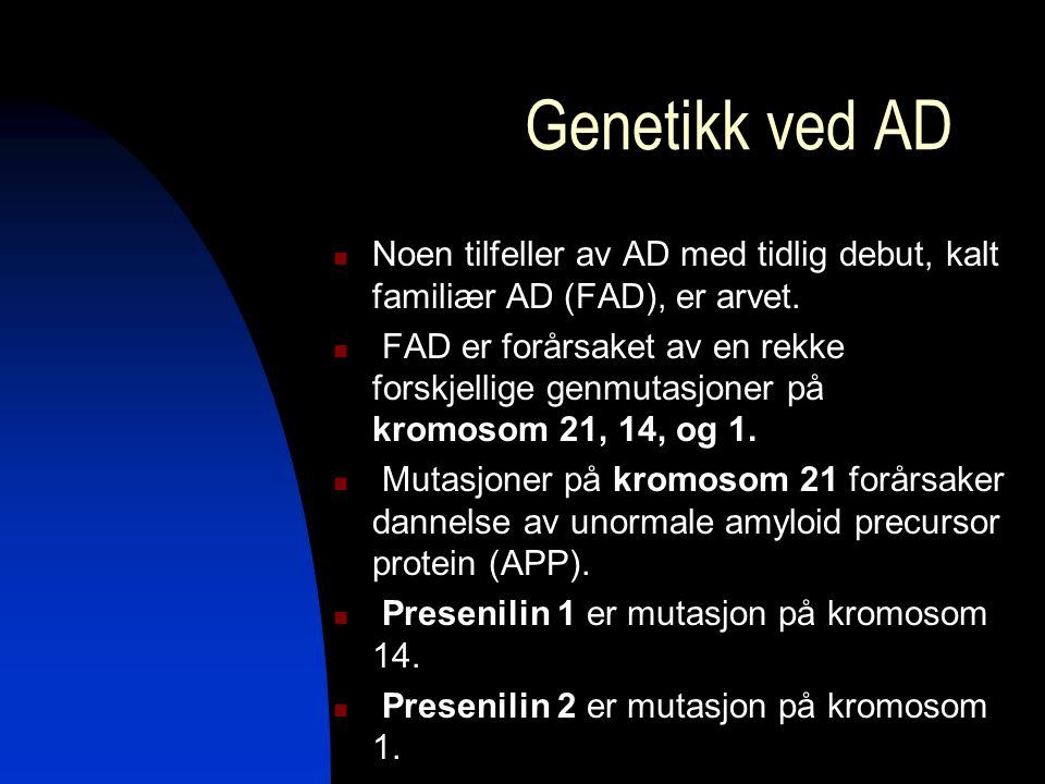 Noen tilfeller av AD med tidlig debut, kalt familiær AD (FAD), er arvet. FAD er forårsaket av en rekke forskjellige genmutasjoner på kromosom 21, 14,