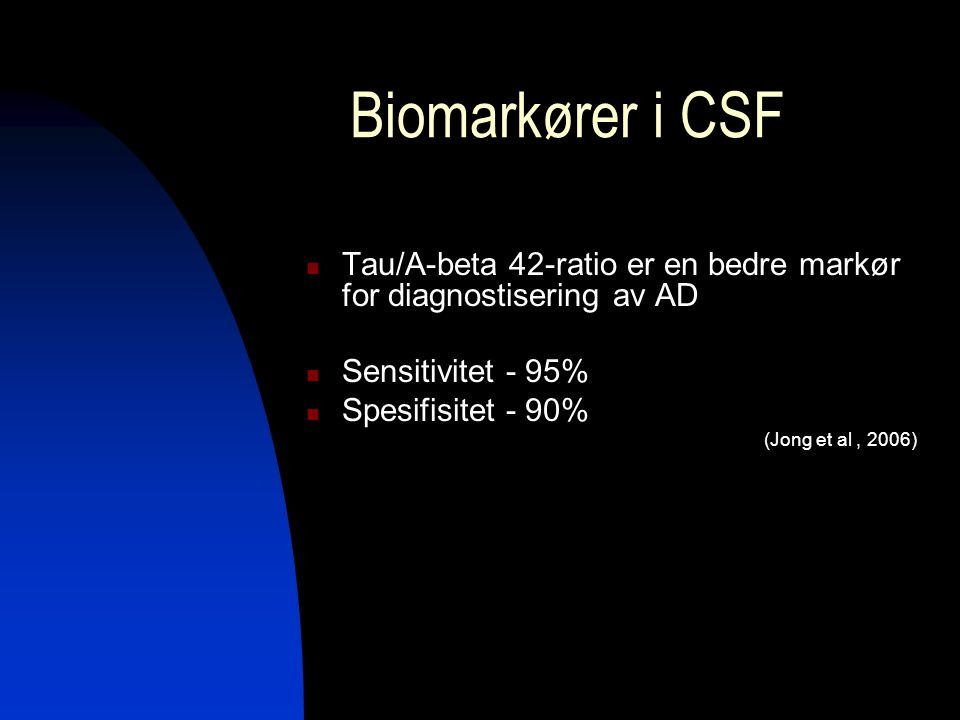 Biomarkører i CSF Tau/A-beta 42-ratio er en bedre markør for diagnostisering av AD Sensitivitet - 95% Spesifisitet - 90% (Jong et al, 2006)