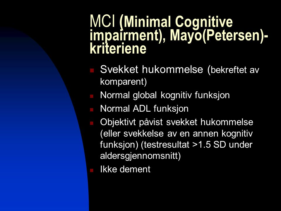MCI ( Minimal Cognitive impairment), Mayo(Petersen)- kriteriene Svekket hukommelse ( bekreftet av komparent) Normal global kognitiv funksjon Normal AD