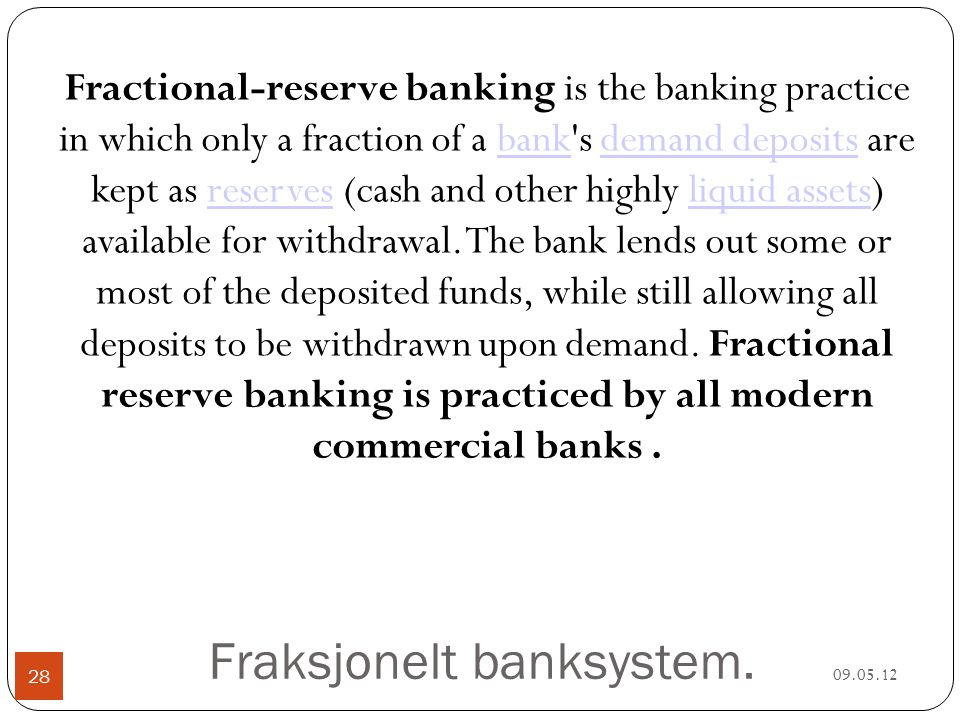 Fraksjonelt banksystem. 09.05.12 28 Fractional-reserve banking is the banking practice in which only a fraction of a bank's demand deposits are kept a