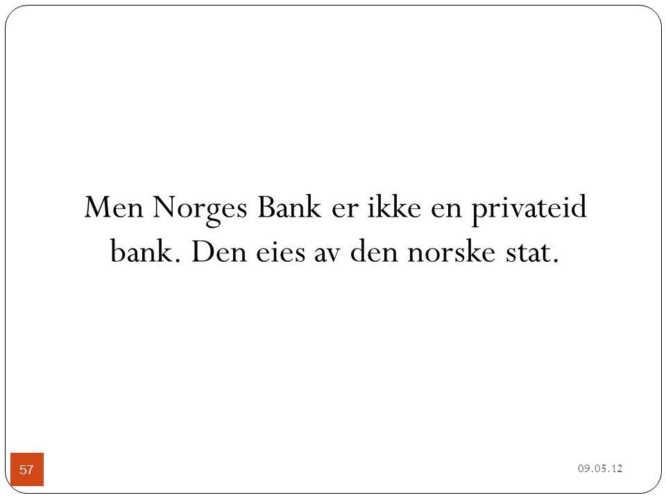09.05.12 57 Men Norges Bank er ikke en privateid bank. Den eies av den norske stat.