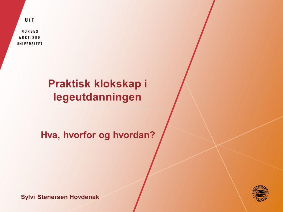 Praktisk klokskap i legeutdanningen Hva, hvorfor og hvordan Sylvi Stenersen Hovdenak