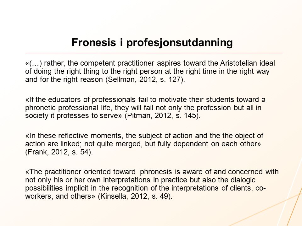 Fronesis i profesjonsutdanning «(…) rather, the competent practitioner aspires toward the Aristotelian ideal of doing the right thing to the right person at the right time in the right way and for the right reason (Sellman, 2012, s.