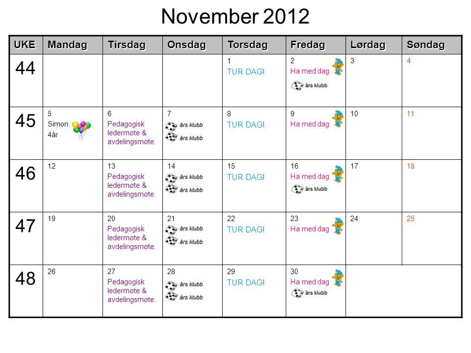 November 2012UKEMandagTirsdagOnsdagTorsdagFredagLørdagSøndag 44 1 TUR DAG! 2 Ha med dag 34 45 5 Simon 4år 6 Pedagogisk ledermøte & avdelingsmøte. 78 T
