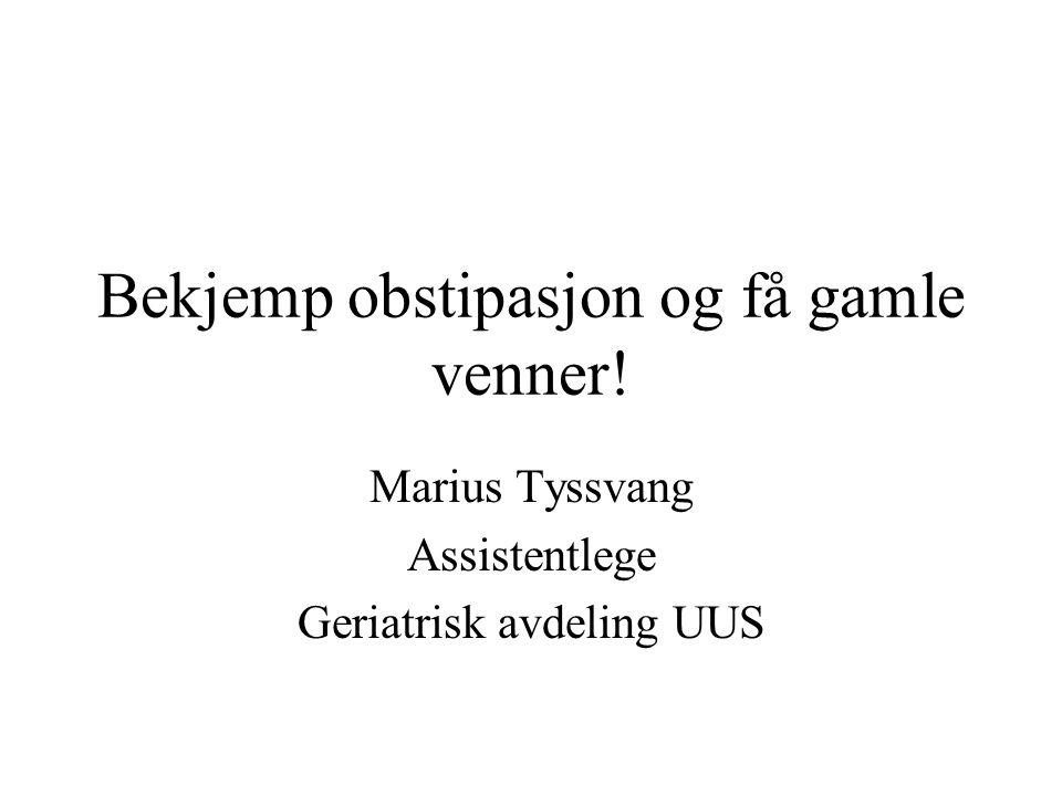 Bekjemp obstipasjon og få gamle venner! Marius Tyssvang Assistentlege Geriatrisk avdeling UUS