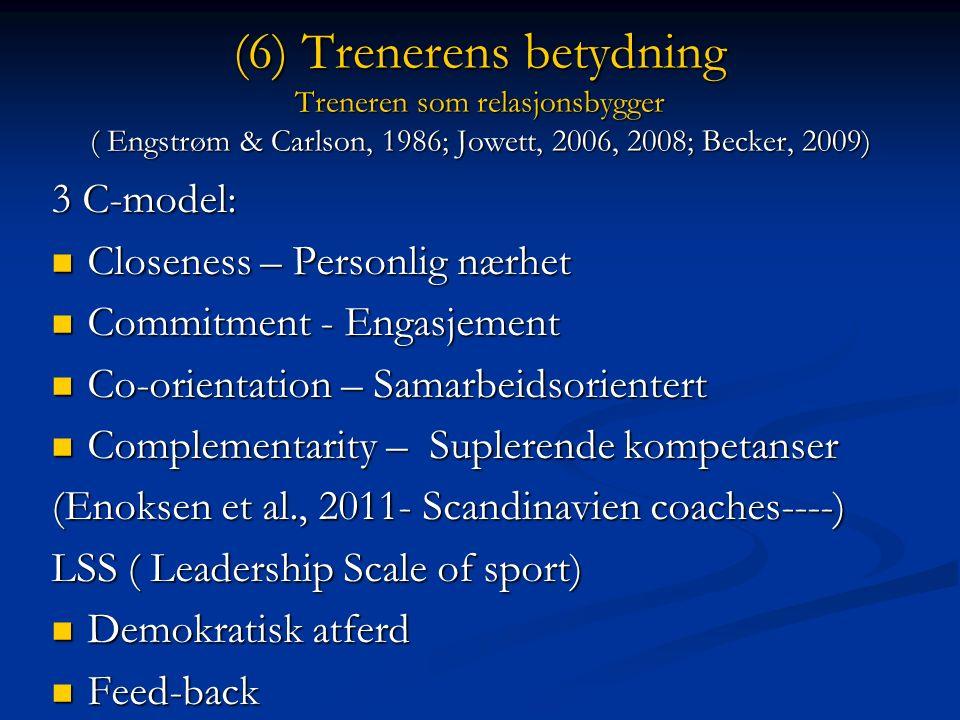 (6) Trenerens betydning Treneren som relasjonsbygger ( Engstrøm & Carlson, 1986; Jowett, 2006, 2008; Becker, 2009) 3 C-model: Closeness – Personlig nærhet Closeness – Personlig nærhet Commitment - Engasjement Commitment - Engasjement Co-orientation – Samarbeidsorientert Co-orientation – Samarbeidsorientert Complementarity – Suplerende kompetanser Complementarity – Suplerende kompetanser (Enoksen et al., 2011- Scandinavien coaches----) LSS ( Leadership Scale of sport) Demokratisk atferd Demokratisk atferd Feed-back Feed-back