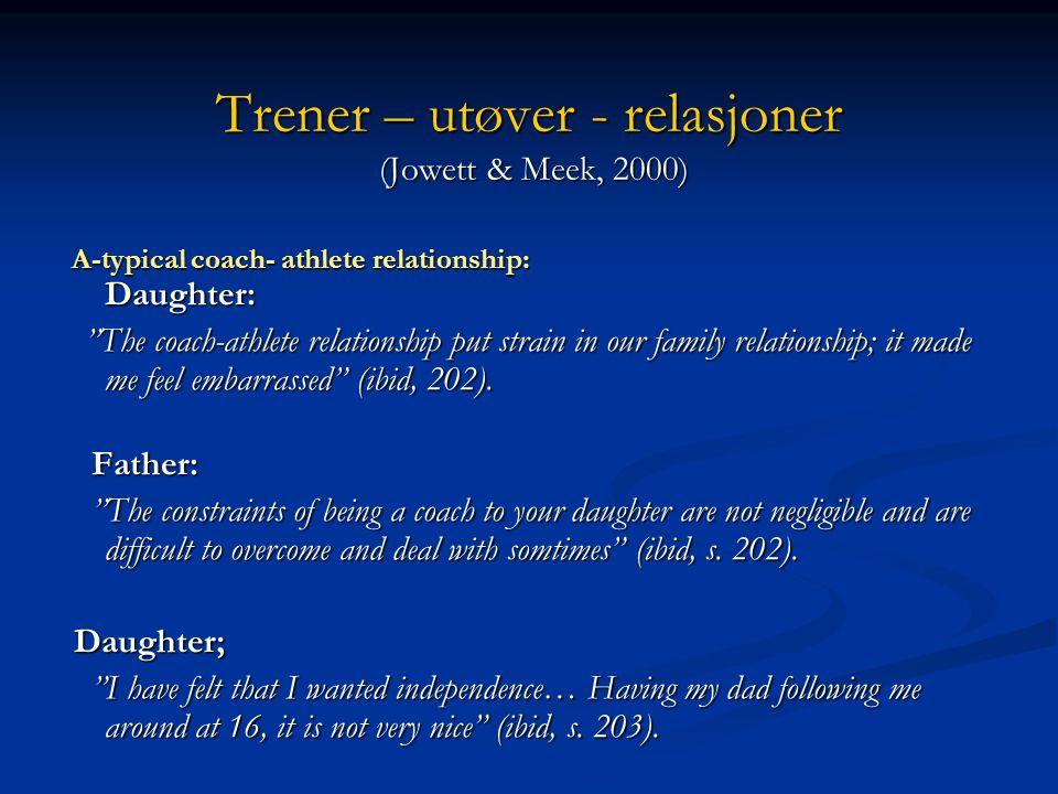 Trener – utøver - relasjoner (Jowett & Meek, 2000) Trener – utøver - relasjoner (Jowett & Meek, 2000) A-typical coach- athlete relationship: Daughter: A-typical coach- athlete relationship: Daughter: The coach-athlete relationship put strain in our family relationship; it made me feel embarrassed (ibid, 202).