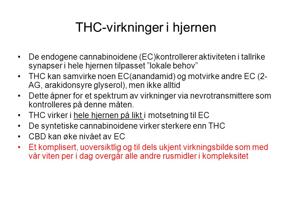 THC-virkninger i hjernen De endogene cannabinoidene (EC)kontrollerer aktiviteten i tallrike synapser i hele hjernen tilpasset lokale behov THC kan samvirke noen EC(anandamid) og motvirke andre EC (2- AG, arakidonsyre glyserol), men ikke alltid Dette åpner for et spektrum av virkninger via nevrotransmittere som kontrolleres på denne måten.