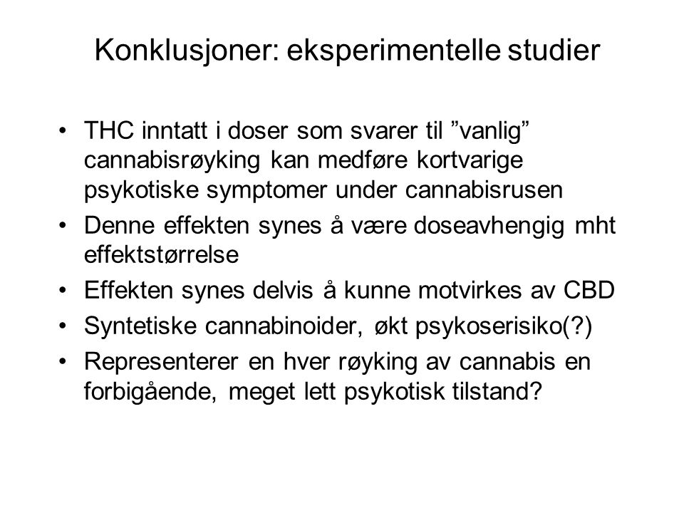 Konklusjoner: eksperimentelle studier THC inntatt i doser som svarer til vanlig cannabisrøyking kan medføre kortvarige psykotiske symptomer under cannabisrusen Denne effekten synes å være doseavhengig mht effektstørrelse Effekten synes delvis å kunne motvirkes av CBD Syntetiske cannabinoider, økt psykoserisiko( ) Representerer en hver røyking av cannabis en forbigående, meget lett psykotisk tilstand