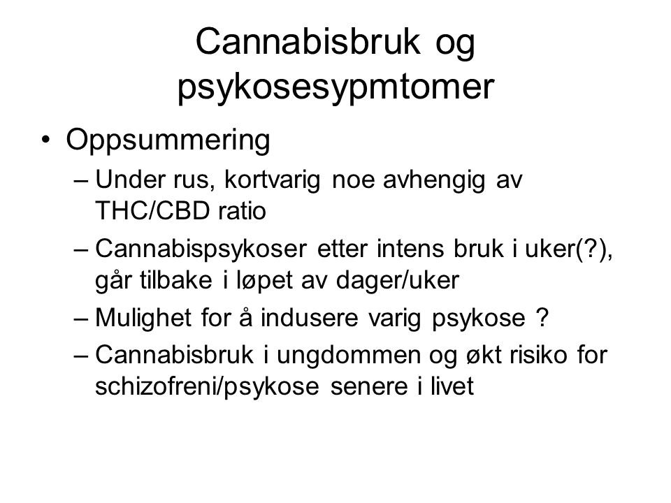 Cannabisbruk og psykosesypmtomer Oppsummering –Under rus, kortvarig noe avhengig av THC/CBD ratio –Cannabispsykoser etter intens bruk i uker( ), går tilbake i løpet av dager/uker –Mulighet for å indusere varig psykose .