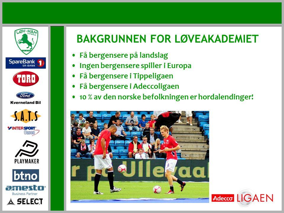BAKGRUNNEN FOR LØVEAKADEMIET Få bergensere på landslag Ingen bergensere spiller i Europa Få bergensere i Tippeligaen Få bergensere i Adeccoligaen 10 % av den norske befolkningen er hordalendinger!