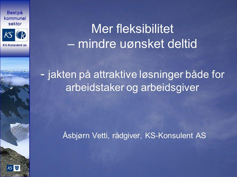 Best på kommunal sektor KS-Konsulent as Mer fleksibilitet – mindre uønsket deltid - jakten på attraktive løsninger både for arbeidstaker og arbeidsgiver Åsbjørn Vetti, rådgiver, KS-Konsulent AS