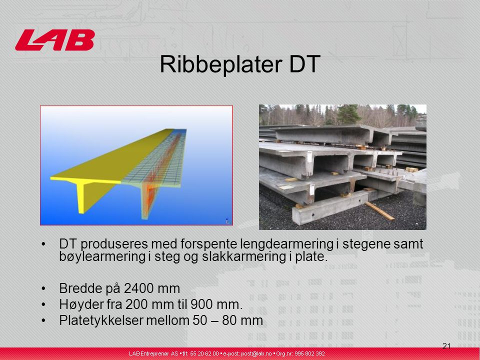 21 Ribbeplater DT DT produseres med forspente lengdearmering i stegene samt bøylearmering i steg og slakkarmering i plate.