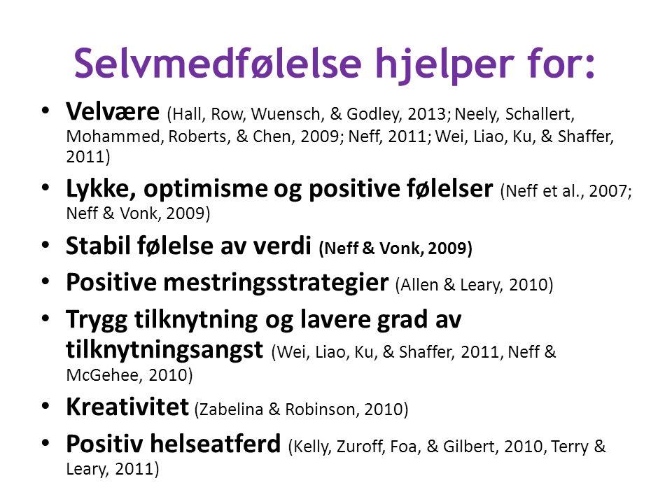 Selvmedfølelse hjelper for: Velvære (Hall, Row, Wuensch, & Godley, 2013; Neely, Schallert, Mohammed, Roberts, & Chen, 2009; Neff, 2011; Wei, Liao, Ku, & Shaffer, 2011) Lykke, optimisme og positive følelser (Neff et al., 2007; Neff & Vonk, 2009) Stabil følelse av verdi (Neff & Vonk, 2009) Positive mestringsstrategier (Allen & Leary, 2010) Trygg tilknytning og lavere grad av tilknytningsangst (Wei, Liao, Ku, & Shaffer, 2011, Neff & McGehee, 2010) Kreativitet (Zabelina & Robinson, 2010) Positiv helseatferd (Kelly, Zuroff, Foa, & Gilbert, 2010, Terry & Leary, 2011)