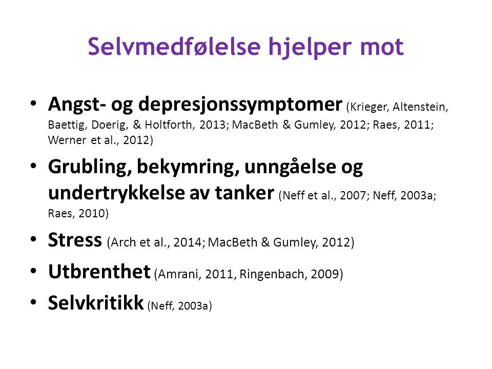 Selvmedfølelse hjelper mot Angst- og depresjonssymptomer (Krieger, Altenstein, Baettig, Doerig, & Holtforth, 2013; MacBeth & Gumley, 2012; Raes, 2011; Werner et al., 2012) Grubling, bekymring, unngåelse og undertrykkelse av tanker (Neff et al., 2007; Neff, 2003a; Raes, 2010) Stress (Arch et al., 2014; MacBeth & Gumley, 2012) Utbrenthet (Amrani, 2011, Ringenbach, 2009) Selvkritikk (Neff, 2003a)
