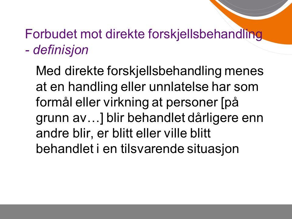 Forbudet mot direkte forskjellsbehandling - definisjon Med direkte forskjellsbehandling menes at en handling eller unnlatelse har som formål eller virkning at personer [på grunn av…] blir behandlet dårligere enn andre blir, er blitt eller ville blitt behandlet i en tilsvarende situasjon