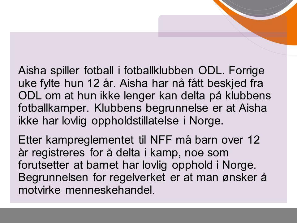 Aisha spiller fotball i fotballklubben ODL. Forrige uke fylte hun 12 år. Aisha har nå fått beskjed fra ODL om at hun ikke lenger kan delta på klubbens