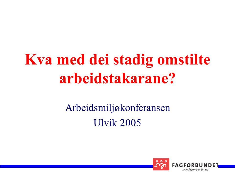 Kva med dei stadig omstilte arbeidstakarane Arbeidsmiljøkonferansen Ulvik 2005
