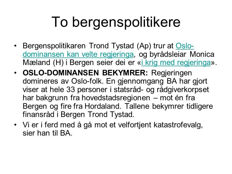 To bergenspolitikere Bergenspolitikaren Trond Tystad (Ap) trur at Oslo- dominansen kan velte regjeringa, og byrådsleiar Monica Mæland (H) i Bergen seier dei er «i krig med regjeringa».Oslo- dominansen kan velte regjeringai krig med regjeringa OSLO-DOMINANSEN BEKYMRER: Regjeringen domineres av Oslo-folk.