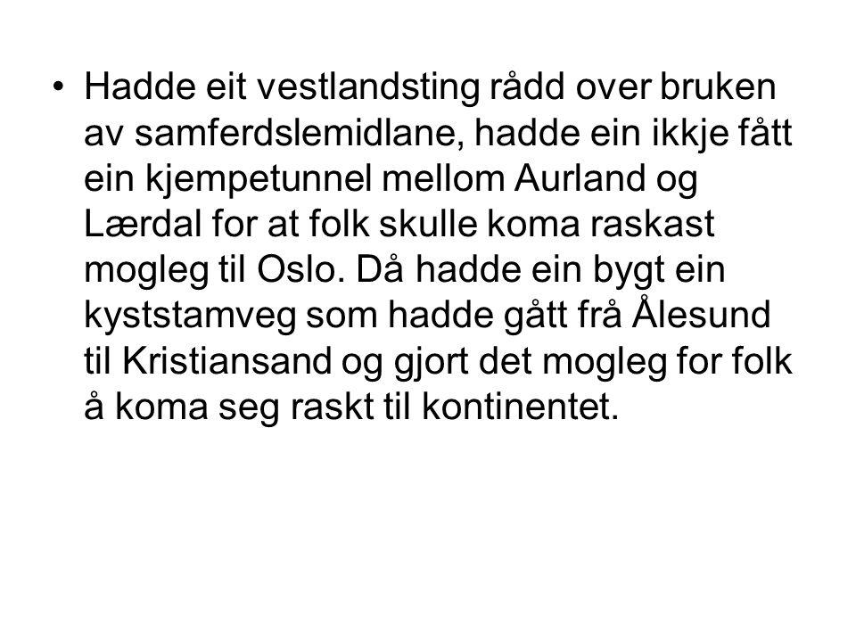 Hadde eit vestlandsting rådd over bruken av samferdslemidlane, hadde ein ikkje fått ein kjempetunnel mellom Aurland og Lærdal for at folk skulle koma raskast mogleg til Oslo.
