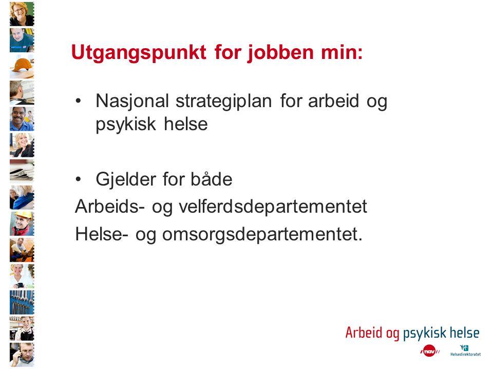 Utgangspunkt for jobben min: Nasjonal strategiplan for arbeid og psykisk helse Gjelder for både Arbeids- og velferdsdepartementet Helse- og omsorgsdepartementet.