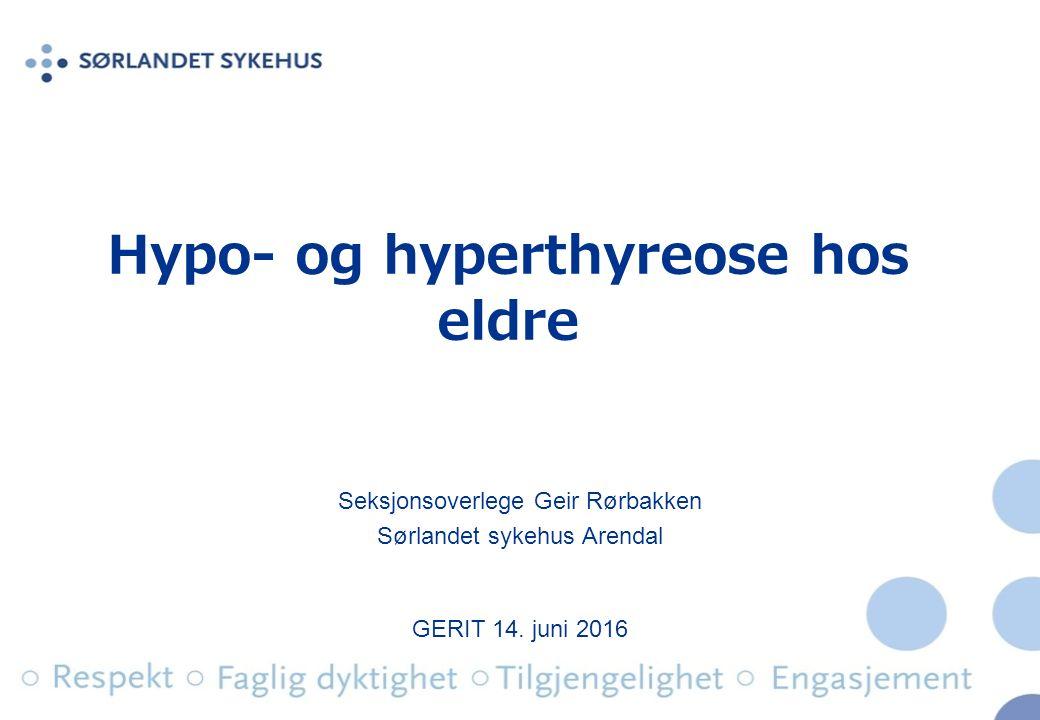 Hypo- og hyperthyreose hos eldre Seksjonsoverlege Geir Rørbakken Sørlandet sykehus Arendal GERIT 14.