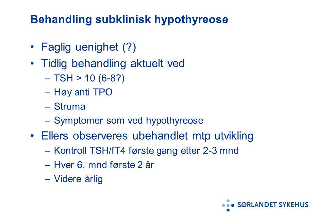 Behandling subklinisk hypothyreose Faglig uenighet ( ) Tidlig behandling aktuelt ved –TSH > 10 (6-8 ) –Høy anti TPO –Struma –Symptomer som ved hypothyreose Ellers observeres ubehandlet mtp utvikling –Kontroll TSH/fT4 første gang etter 2-3 mnd –Hver 6.
