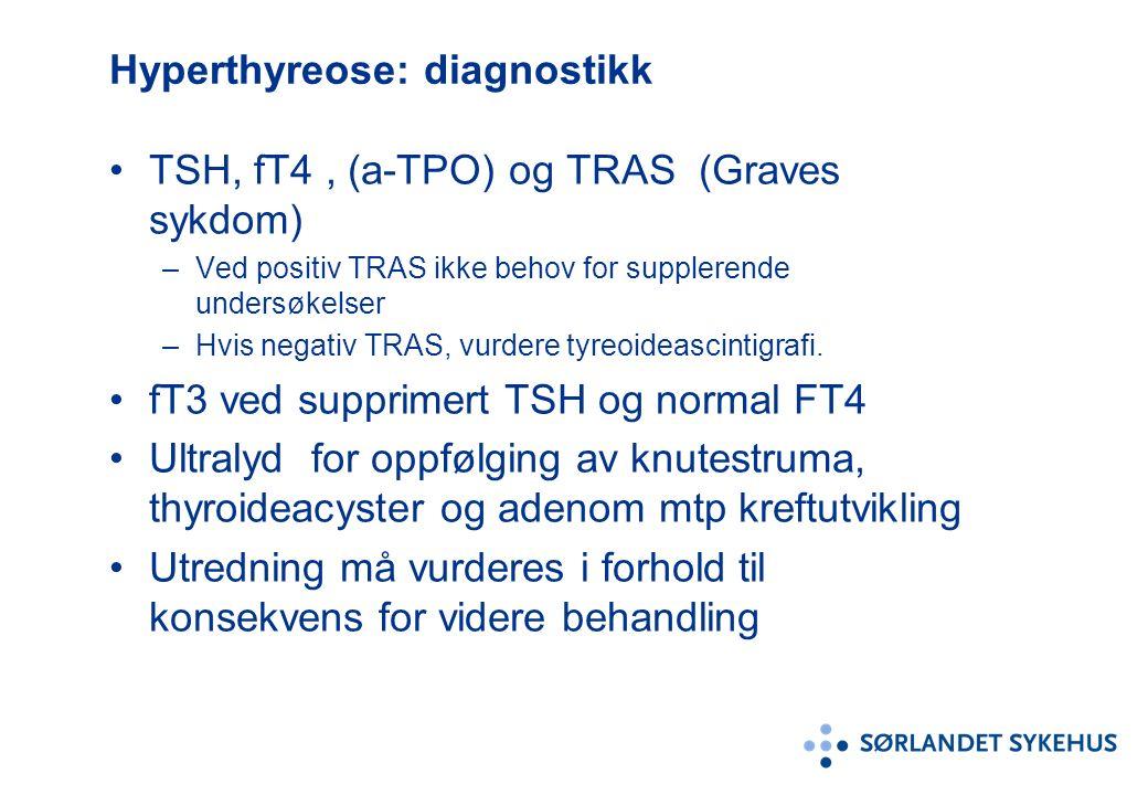 Hyperthyreose: diagnostikk TSH, fT4, (a-TPO) og TRAS (Graves sykdom) –Ved positiv TRAS ikke behov for supplerende undersøkelser –Hvis negativ TRAS, vurdere tyreoideascintigrafi.